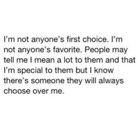 favorite people: I'm not anyone's first choice. I'm  not anyone's favorite. People may  tell me I mean a lot to them and that  I'm special to them but I know  there's someone they will always  choose over me