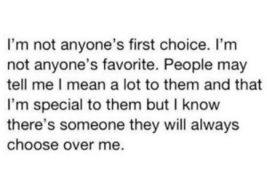 I know there's someone they will always choose over me…  Follow for more relatable love and life quotes!: I'm not anyone's first choice. I'm  not anyone's favorite. People may  tell me I mean a lot to them and that  I'm special to them but I know  there's someone they will always  choose over me. I know there's someone they will always choose over me…  Follow for more relatable love and life quotes!