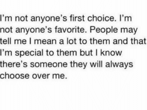 It hurt: I'm not anyone's first choice. I'm  not anyone's favorite. People may  tell me I mean a lot to them and that  I'm special to them but I know  there's someone they will always  choose over me It hurt