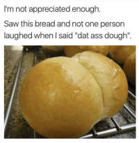 "Ass, Dat Ass, and Memes: I'm not appreciated enough.  Saw this bread and not one person  laughed when I said ""dat ass dough"". <p>But.. but&hellip; dat ass tho via /r/memes <a href=""http://ift.tt/2gK4cGb"">http://ift.tt/2gK4cGb</a></p>"