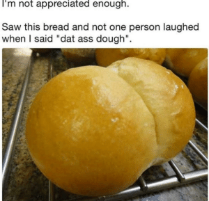 "Ass, Dat Ass, and Funny: I'm not appreciated enough.  Saw this bread and not one person laughed  when I said ""dat ass dough"". Buns via /r/funny https://ift.tt/2zGxE7c"
