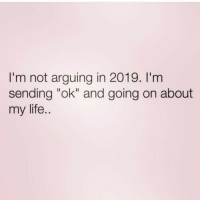 "Life, Arguing, and  My Life: I'm not arguing in 2019. I'm  sending ""ok"" and going on about  my life."