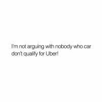 True, Uber, and Car: I'm not arguing with nobody who car  don't qualify for Uber! True 🤣💀 https://t.co/oJ5xqZWCCs