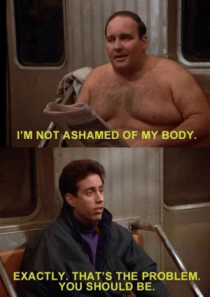 popular-tv-shows:  Watching Seinfeld when I saw this… is he who I think he is?: I'M NOT ASHAMED OF MY BODY.  EXACTLY. THAT'S THE PROBLEM.  YOU SHOULD BE. popular-tv-shows:  Watching Seinfeld when I saw this… is he who I think he is?