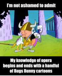 Bugs Bunny: I'm not ashamed to admit  My knowledge of opera  begins and ends Withahandful  of Bugs Bunny Cartoons