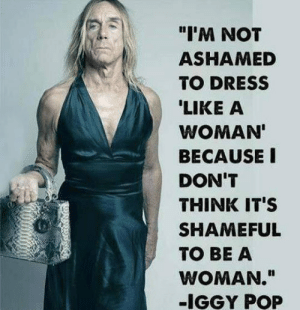 """Club, Pop, and Tumblr: """"I'M NOT  ASHAMED  TO DRESS  LIKE A  WOMAN  BECAUSE I  DON'T  THINK IT'S  SHAMEFUL  TO BE A  WOMAN.""""  -IGGY POP laughoutloud-club:  Iggy Pop Is Awesome"""