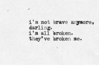 Brave, All, and Darling: i'm not brave anymore,  darling.  1m all broken.  they've broken me.