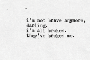 Brave, All, and Darling: i'm not brave anymore,  darling  i'm all broken.  they've broken me.