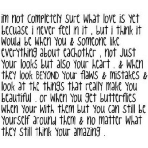 https://iglovequotes.net/: im not Completely sure What love is yet  becuase i never feel in it , but i think it  Would be When You & Someone like  everything about eachother , not Just  Your lookS but also Your heart. & When  they look BEYOND YOUr flaws & mistakes &  look at the things that really make You  beautiful . or When You get butterflies  When Your With them but You can still be  Your self around them & no matter What  they still think Your amazing. https://iglovequotes.net/