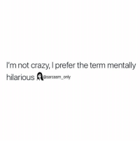 SarcasmOnly: I'm not crazy, I prefer the term mentally  hilarious lesarcasm. only SarcasmOnly