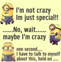 im not crazy: I'm not crazy  Im just special!  maybe I'm crazy  one second  one second....  have to talk to myself  , about this, hold on