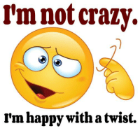 im not crazy: I'm not crazy.  rm happy with a twist.