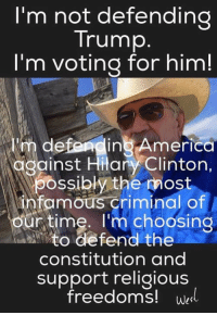 "America, Donald Trump, and Memes: I'm not defending  Trump  I'm voting for him!  defer in America  against Hitary Clinton,  possibly the most  infamous criminal of  Your time. I'm choosing  o defend the  constitution and  support religious  freedoms!  West When someone says ""I can't support Donald Trump""...."