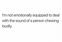 Chewing Loudly: I'm not emotionally equipped to deal  with the sound of a person chewing  loudly.