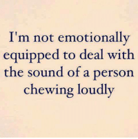 Chewing Loudly: I'm not emotionally  equipped to deal with  the sound of a person  chewing loudly