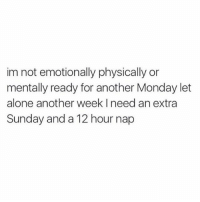 Being Alone, Memes, and Struggle: im not emotionally physically or  mentally ready for another Monday let  alone another week I need an extra  Sunday and a 12 hour nap Just hobbling down struggle street 😭💯@teamnobadtimes