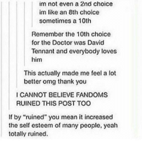 "Doctor, Love, and Memes: im not even a 2nd choice  im like an 8th choice  sometimes a 10th  Remember the 10th choice  for the Doctor was David  Tennant and everybody loves  him  This actually made me feel a lot  better omg thank you  I CANNOT BELIEVE FANDOMS  RUINED THIS POST TOO  If by ""ruined"" you mean it increased  the self esteem of many people, yeah  totally ruined."