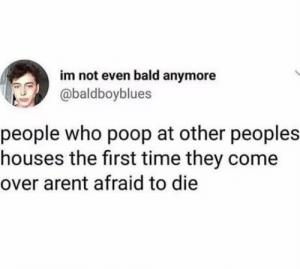 Come Over, Poop, and Time: im not even bald anymore  abaldboyblues  people who poop at other peoples  houses the first time they come  over arent afraid to die