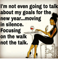 IT'S ALL LOVE: I'm not even going to talk  about my goals for the  new year...moving  in silence.  Focusing  on the walk  not the talk,  o C IT'S ALL LOVE