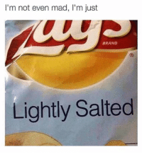 "<p>I ain&rsquo;t eveeeeen via /r/memes <a href=""http://ift.tt/2B8JUPU"">http://ift.tt/2B8JUPU</a></p>: I'm not even mad, I'm just  BRAND  Lightly Salted <p>I ain&rsquo;t eveeeeen via /r/memes <a href=""http://ift.tt/2B8JUPU"">http://ift.tt/2B8JUPU</a></p>"