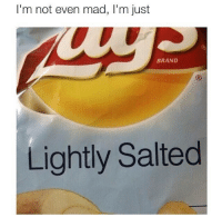 I'm not even mad, I'm just  BRAND  Lightly Salted @ brother