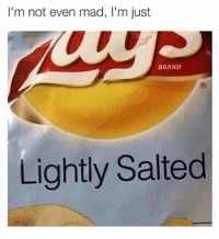I'm not even mad, I'm just  BRAND  Lightly Salted