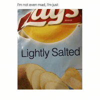 I'm not even mad, I'm just  BRAND  Lightly Salted Hello my dudes