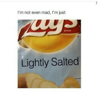 I'm not even mad, I'm just  BRAND  Lightly Salted How i be when bae don't text back lmaoo