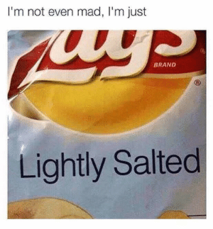 I ain't eveeeeen by Psykhenaut FOLLOW 4 MORE MEMES.: I'm not even mad, I'm just  BRAND  Lightly Salted I ain't eveeeeen by Psykhenaut FOLLOW 4 MORE MEMES.