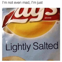 Just lightly salted: I'm not even mad, I'm just  BRAND  Lightly Salted Just lightly salted