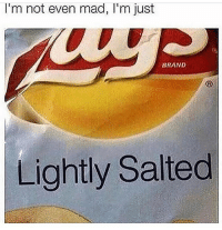 True 😂😂😂: I'm not even mad, I'm just  BRAND  Lightly Salted True 😂😂😂