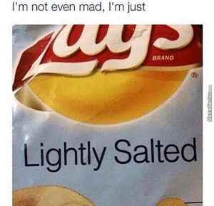 we know well that youre salty via /r/memes https://ift.tt/2qF89xI: I'm not even mad, I'm just  BRAND  Lightly Salted we know well that youre salty via /r/memes https://ift.tt/2qF89xI