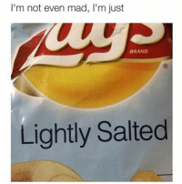 I'm not even mad, I'm just  BRAND  Lightly Salted WHY THE FUUCK IS IT SO COLD