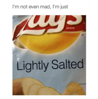 me.: I'm not even mad, l'm just  BRAND  Lightly Salted me.