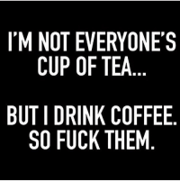 @wealthandfitness midweek mantra ☕️: I'M NOT EVERYONE'S  CUP OF TEA  BUT I DRINK COFFEE  SO FUCK THEM @wealthandfitness midweek mantra ☕️