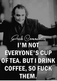 Freak Community (y): I'M NOT  EVERYONE'S CUP  OF TEA. BUT I DRINK  COFFEE, SO FUCK  THEM Freak Community (y)