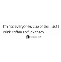 Funny, Memes, and Coffee: I'm not everyone's cup of tea... But l  drink coffee so fuck them  Ao  @sarcasm_only SarcasmOnly