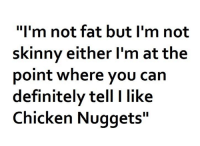 """Definitely, Memes, and Skinny: """"I'm not fat but I'm not  skinny either I'm at the  point where you can  definitely tell I like  Chicken Nuggets"""""""