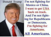 Donald Trump, Memes, and China: I'm not fighting for  Mexico or China  I want to get USA  back on track  And I'm not fight  ing for Republicans  or Democrats  I'm fighting for  Americans  All Americans.  Donald Trump