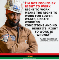 Memes, Paris, and 🤖: I'M NOT FOOLED BY  RIGHT TO WORK.  RIGHT TO WORK  MEANS THE RIGHT TO  WORK FOR LOWER  WAGES, UNSAFE  WORKING  CONDITIONS AND NO  BENEFITS. RIGHT  TO WORK IS  WRONG!  PARIS SIMMONS  LABORERS APPRENTICE  LiUNA!  AFRICAN AMERICAN CAUCUS Via LIUNA