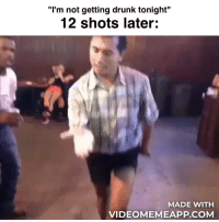 """Getting Drunk: """"I'm not getting drunk tonight""""  12 shots later  MADE WITH  VIDEOMEMEAPP.COM"""