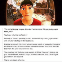 "Memes, 🤖, and Technic: ""I'm not giving up on you. You don't understand this yet, butpeople  need you.""  You know why this is effective?  Not only is Tadashi speaking to Hiro, and technically making eye contact  with him, he's talking to the audience.  Imagine how much this could help someone who is or was going through a  situation like this, or isn't confident about themselves. What if no one has  told them this yet? Now someone has.  You were just told that you were needed, and that they won't give up on  you. You feel loved, even if it's by a fictional character. They can still give  you comfort and support.  That is why this is effective. SOMEONE NEEDS YOU. DON'T GIVE UP. 🙌🙌🙌 MovieLessons"