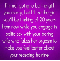Bitch, Hairline, and Sex: I'm not going to be the girl  you marry, but l'l be the girl  you'l be thinking of 20 years  from now while you engage in  polite sex with your boring  wite who fakes her orgasm to  make you feel better about  your receding hairline I almost spit out my vodka soda 😂 ( @bitch_y_quotes__ )