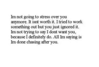 Definitely, Work, and Stress: Im not going to stress over you  anymore. It isnt worth it. I tried to work  something out but you just ignored it.  Im not trying to say I dont want you,  because I definitely do. All Im saying is  Im done chasing after you.