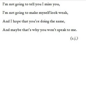 https://iglovequotes.net/: I'm not going to tell you I miss you,  I'm not going to make myself look weak,  And I hope that you're doing the same,  And maybe that's why you won't speak to me. https://iglovequotes.net/