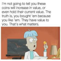 Truth, Will, and They: I'm not going to tell you these  coins will increase in value, or  even hold their current value. The  truth is, you bought 'em because  you like 'em. They have value to  you. That's what matters. BTC owners right now..