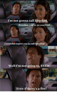 Dad, Fire, and Memes: I'm not gonna call him dad.  Brendan, you're 39 years old,  I wouldnt expect you to call  Well I'm not going to, EVER!  Even if there's a fire! Step Brothers
