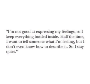 "Good, How To, and Quiet: ""I'm not good at expressing my feelings, so I  keep everything bottled inside. Half the time,  I want to tell someone what I'm feeling, but I  don't even know how to describe it. So I stay  quiet."
