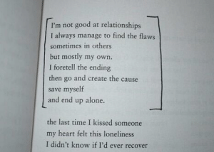 Being Alone, Relationships, and Good: I'm not good at relationships  I always manage to find the flaws  sometimes in others  but mostly my own.  I foretell the ending  then go and create the cause  save myself  and end up alone.  the last time I kissed someone  my heart felt this loneliness  I didn't know if I'd ever recover