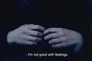 Good, Feelings, and Not Good: -I'm not good with feelings.